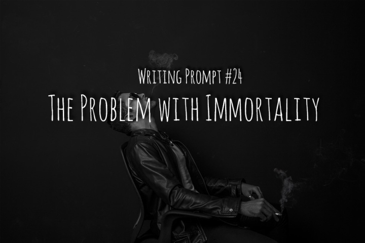Writing Prompt #24 The Problem with Immortality